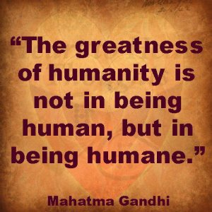 The greatness of humanity is not in being human but in being humane